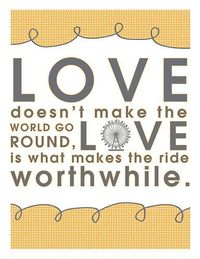 Love doesn't make the world go round. I have this sign hanging in my dorm room