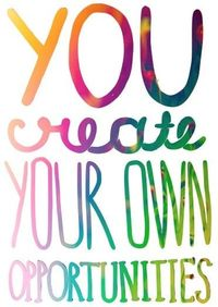 Only YOU create your own opportunities. Take responsibility for your life!
